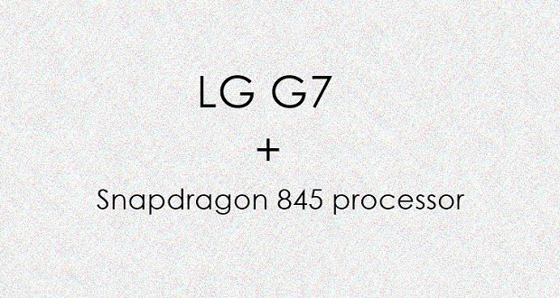 موبایل ال جی جی ۷ به تراشه اسنپدراگون ۸۴۵ مجهز خواهد شد